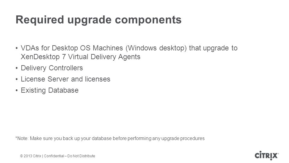© 2013 Citrix | Confidential – Do Not Distribute Required upgrade components VDAs for Desktop OS Machines (Windows desktop) that upgrade to XenDesktop 7 Virtual Delivery Agents Delivery Controllers License Server and licenses Existing Database *Note: Make sure you back up your database before performing any upgrade procedures
