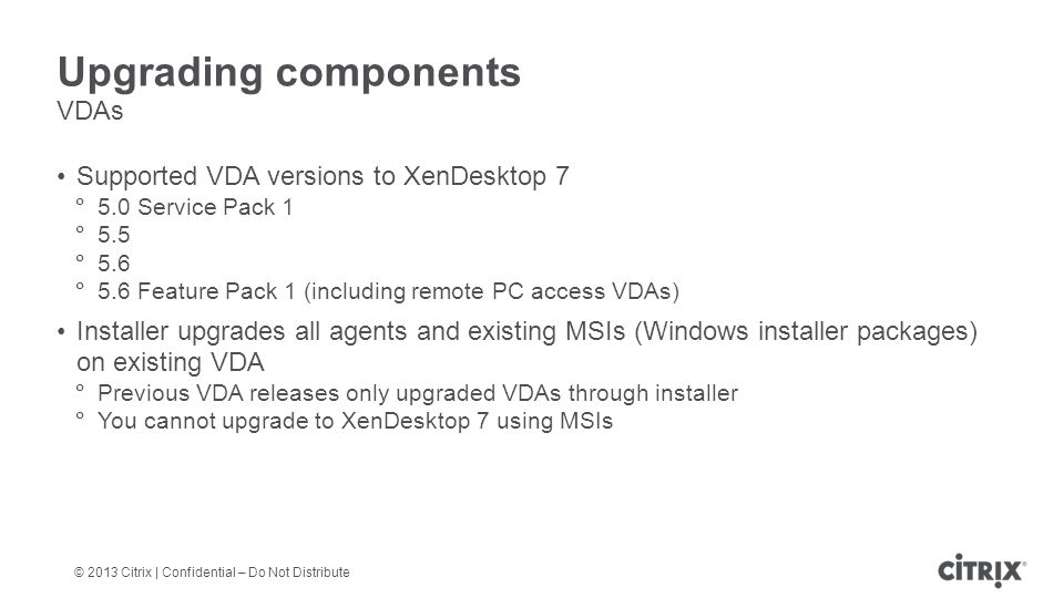 © 2013 Citrix | Confidential – Do Not Distribute Upgrading components VDAs Supported VDA versions to XenDesktop 7  5.0 Service Pack 1  5.5  5.6  5.6 Feature Pack 1 (including remote PC access VDAs) Installer upgrades all agents and existing MSIs (Windows installer packages) on existing VDA  Previous VDA releases only upgraded VDAs through installer  You cannot upgrade to XenDesktop 7 using MSIs