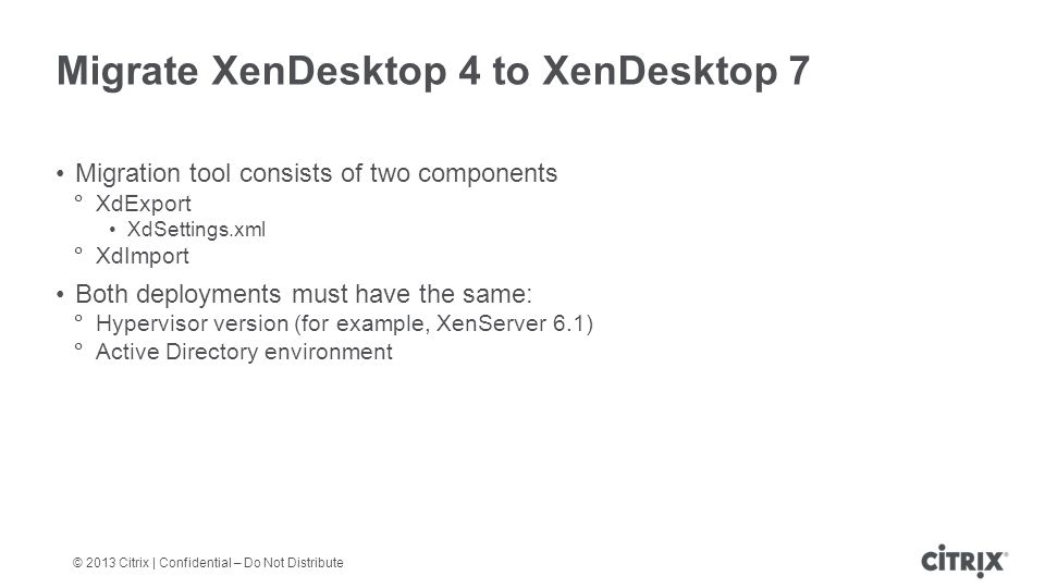 © 2013 Citrix | Confidential – Do Not Distribute Migrate XenDesktop 4 to XenDesktop 7 Migration tool consists of two components  XdExport XdSettings.xml  XdImport Both deployments must have the same:  Hypervisor version (for example, XenServer 6.1)  Active Directory environment