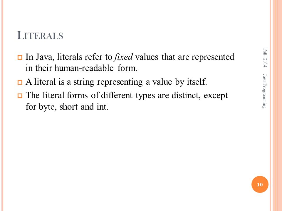 L ITERALS  In Java, literals refer to fixed values that are represented in their human-readable form.