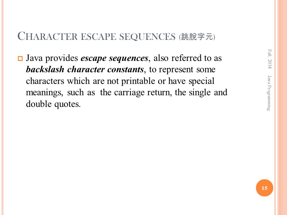 C HARACTER ESCAPE SEQUENCES ( 跳脫字元 )  Java provides escape sequences, also referred to as backslash character constants, to represent some characters which are not printable or have special meanings, such as the carriage return, the single and double quotes.