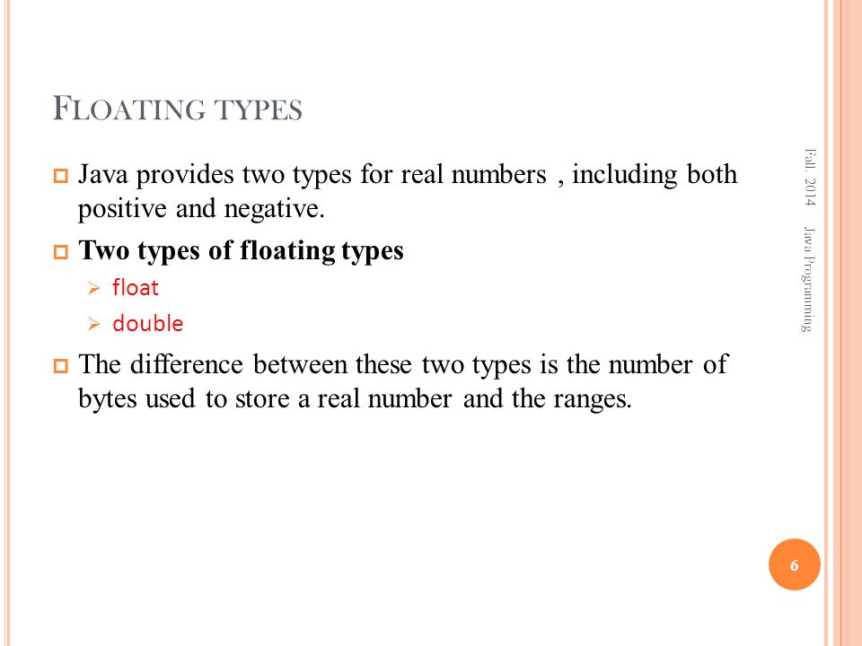 F LOATING TYPES  Java provides two types for real numbers, including both positive and negative.