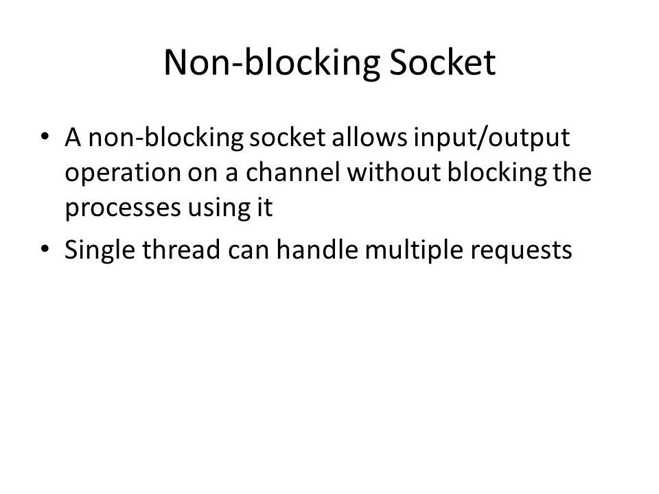 Non-blocking Socket A non-blocking socket allows input/output operation on a channel without blocking the processes using it Single thread can handle multiple requests
