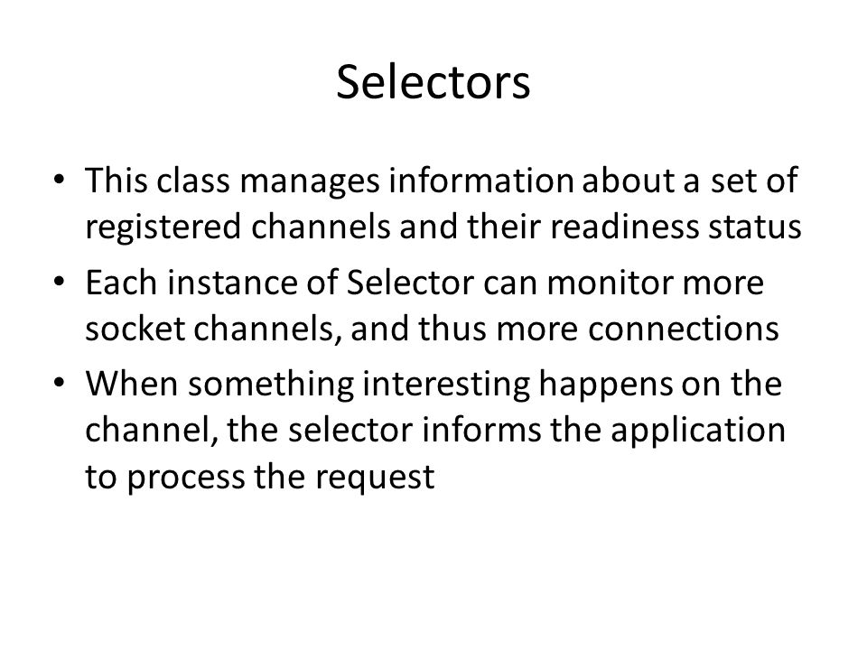 Selectors This class manages information about a set of registered channels and their readiness status Each instance of Selector can monitor more socket channels, and thus more connections When something interesting happens on the channel, the selector informs the application to process the request