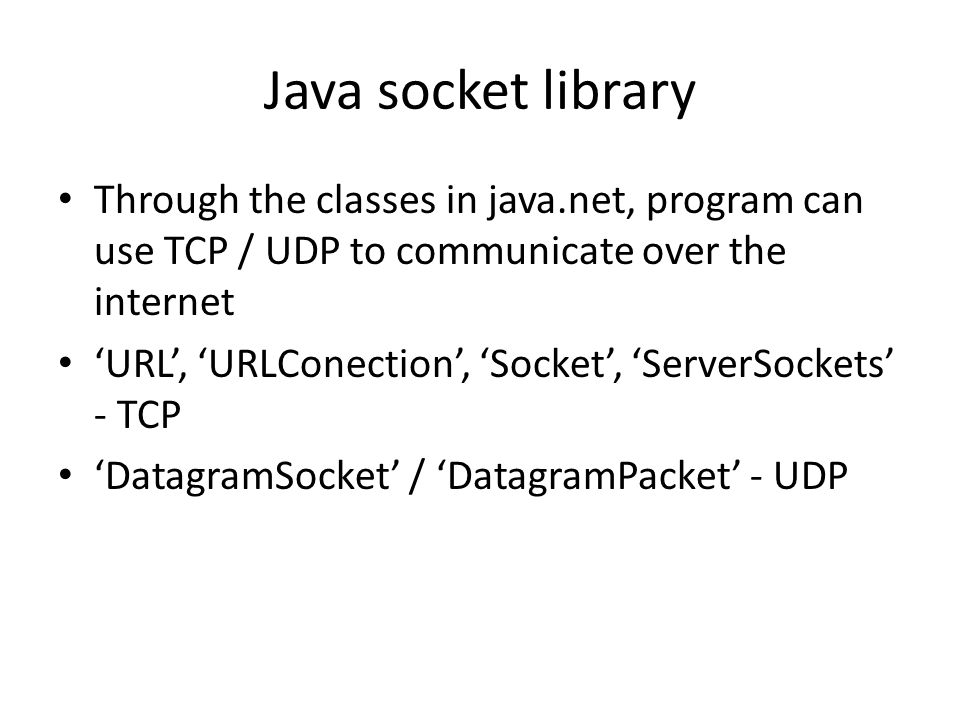 Java socket library Through the classes in java.net, program can use TCP / UDP to communicate over the internet 'URL', 'URLConection', 'Socket', 'ServerSockets' - TCP 'DatagramSocket' / 'DatagramPacket' - UDP