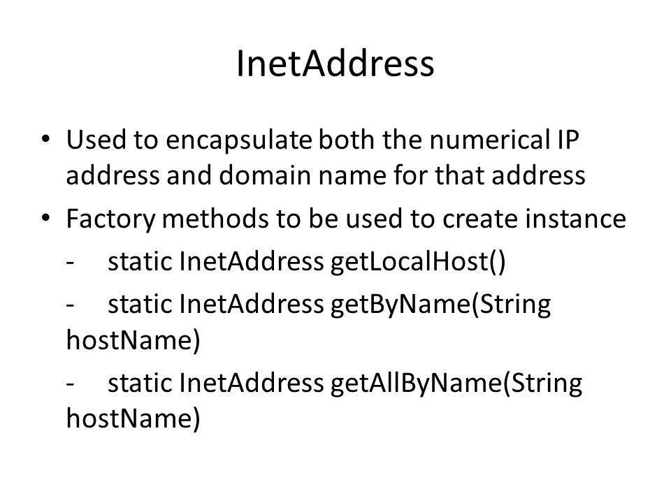 InetAddress Used to encapsulate both the numerical IP address and domain name for that address Factory methods to be used to create instance -static InetAddress getLocalHost() -static InetAddress getByName(String hostName) -static InetAddress getAllByName(String hostName)