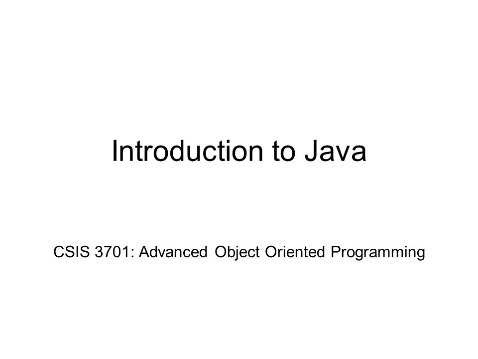 Introduction to Java CSIS 3701: Advanced Object Oriented Programming
