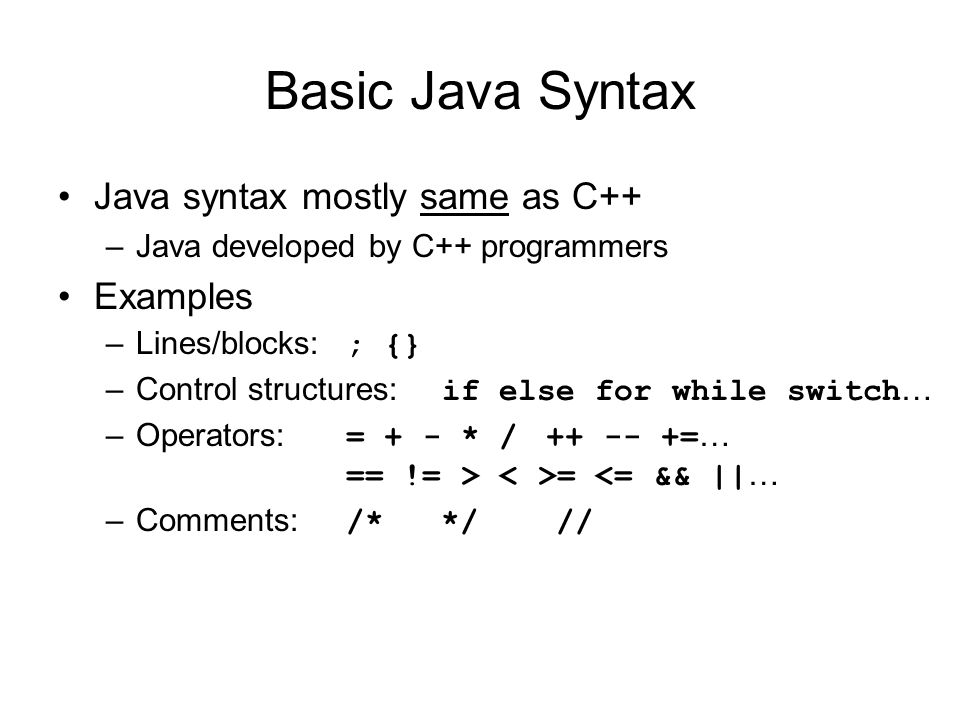 Basic Java Syntax Java syntax mostly same as C++ –Java developed by C++ programmers Examples –Lines/blocks: ; {} –Control structures: if else for while switch … –Operators: = + - * / = … == != > = <= && || … –Comments: /* */ //