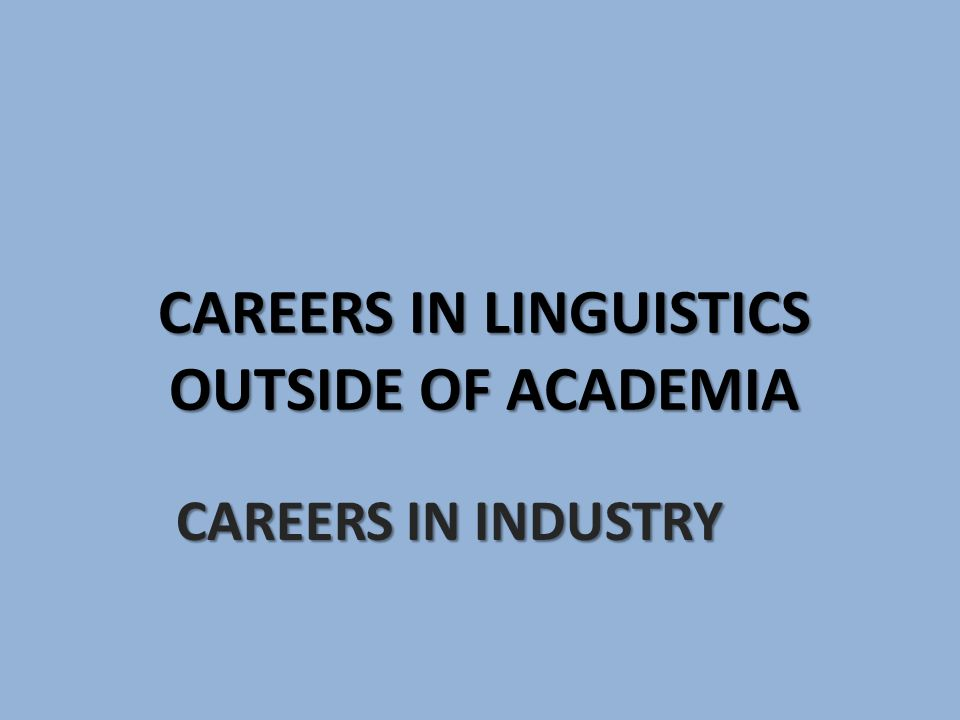 CAREERS IN LINGUISTICS OUTSIDE OF ACADEMIA CAREERS IN INDUSTRY