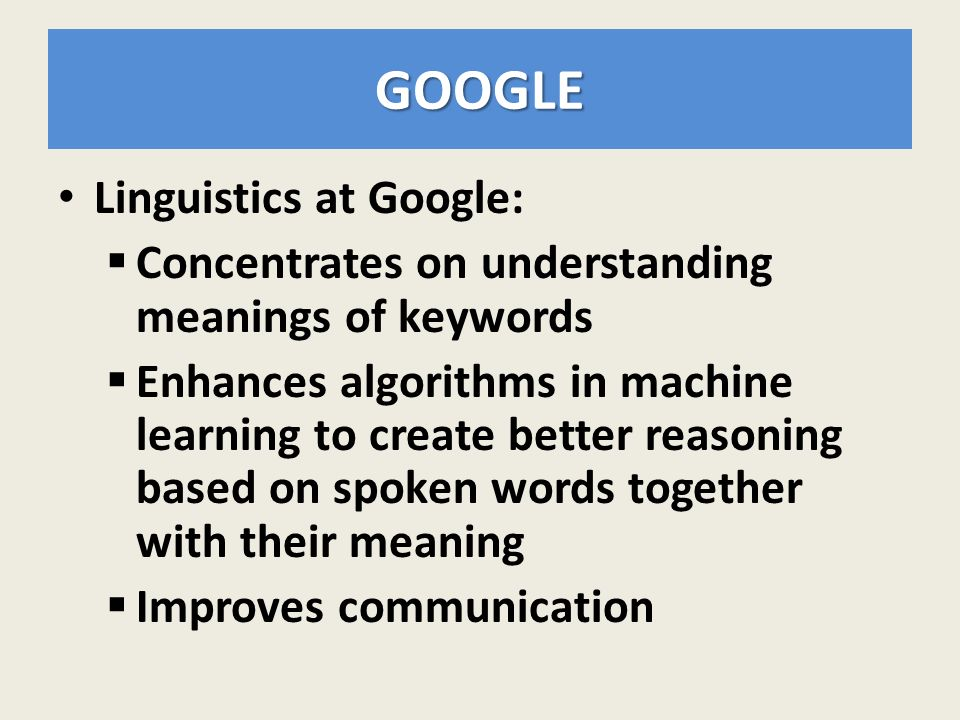 GOOGLE Linguistics at Google:  Concentrates on understanding meanings of keywords  Enhances algorithms in machine learning to create better reasoning based on spoken words together with their meaning  Improves communication