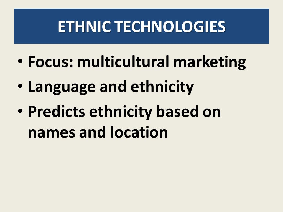 ETHNIC TECHNOLOGIES Focus: multicultural marketing Language and ethnicity Predicts ethnicity based on names and location