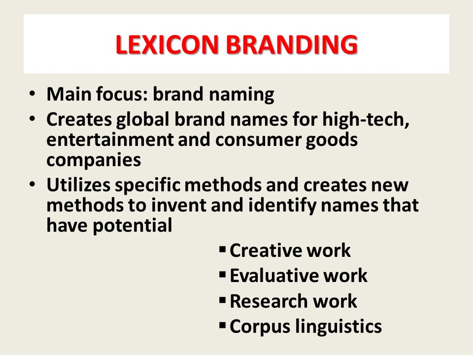 LEXICON BRANDING Main focus: brand naming Creates global brand names for high-tech, entertainment and consumer goods companies Utilizes specific methods and creates new methods to invent and identify names that have potential  Creative work  Evaluative work  Research work  Corpus linguistics
