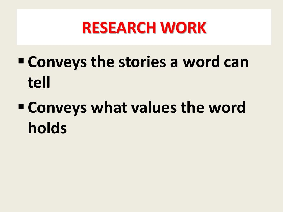 RESEARCH WORK  Conveys the stories a word can tell  Conveys what values the word holds