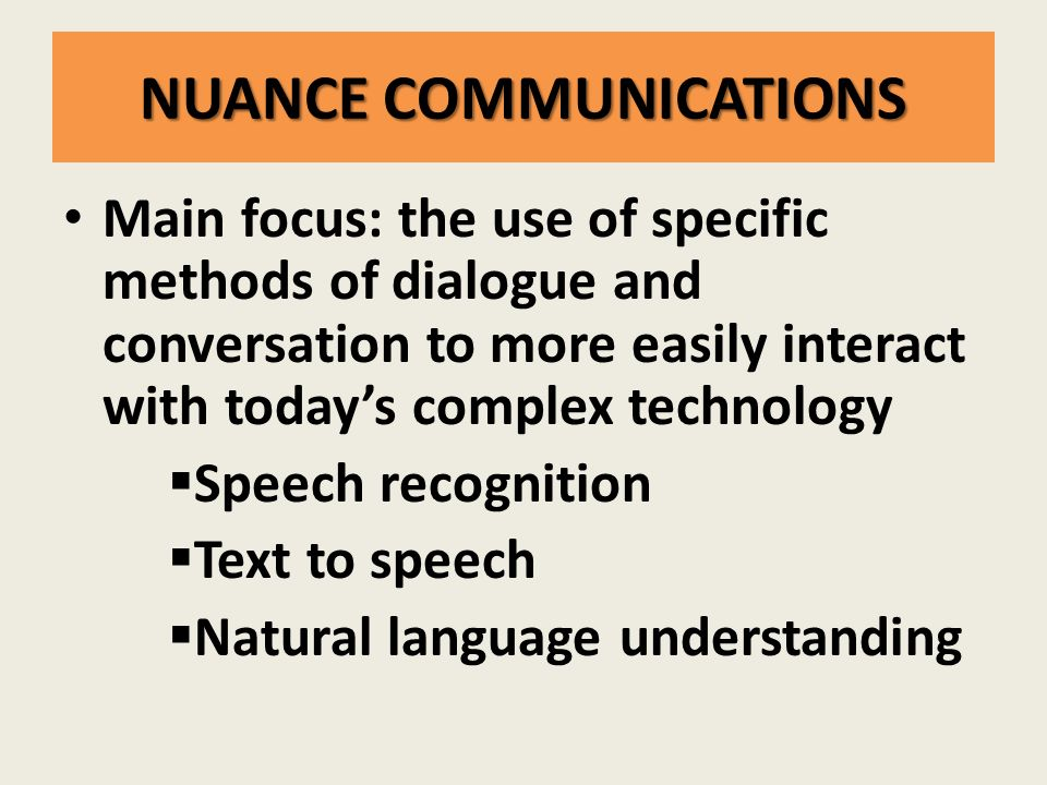 NUANCE COMMUNICATIONS Main focus: the use of specific methods of dialogue and conversation to more easily interact with today's complex technology  Speech recognition  Text to speech  Natural language understanding