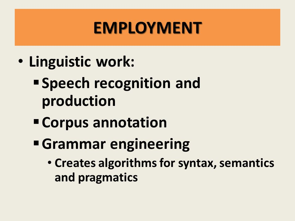 EMPLOYMENT Linguistic work:  Speech recognition and production  Corpus annotation  Grammar engineering Creates algorithms for syntax, semantics and pragmatics