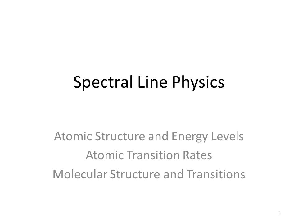 Spectral Line Physics Atomic Structure and Energy Levels Atomic Transition Rates Molecular Structure and Transitions 1