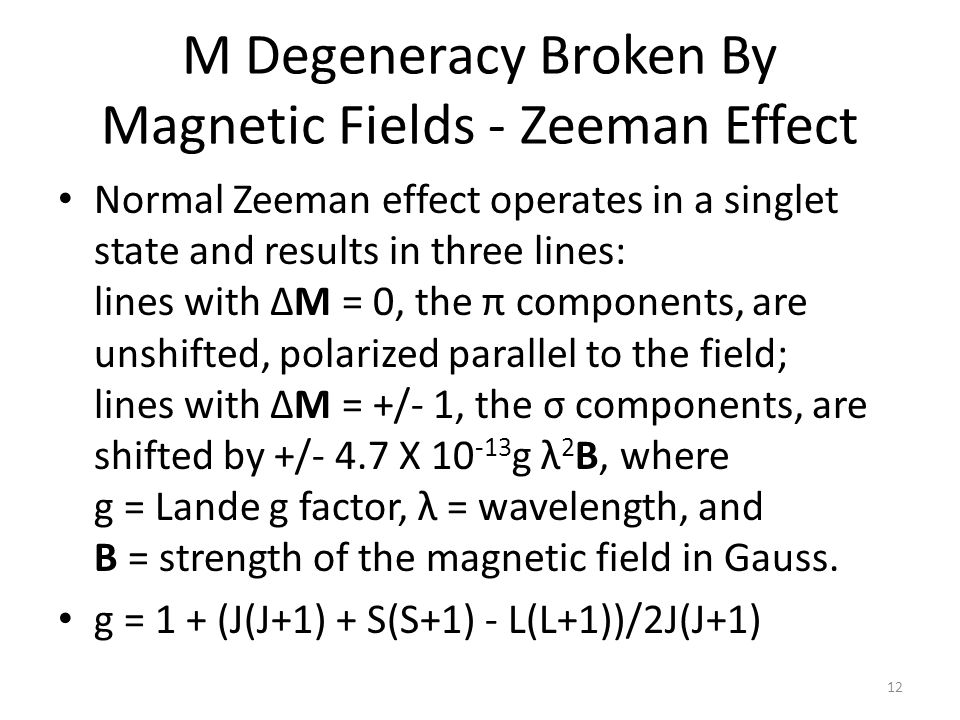 M Degeneracy Broken By Magnetic Fields - Zeeman Effect Normal Zeeman effect operates in a singlet state and results in three lines: lines with ΔM = 0, the π components, are unshifted, polarized parallel to the field; lines with ΔM = +/- 1, the σ components, are shifted by +/- 4.7 X g λ 2 B, where g = Lande g factor, λ = wavelength, and B = strength of the magnetic field in Gauss.