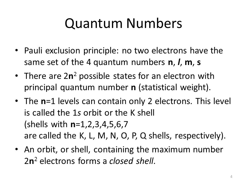 Quantum Numbers Pauli exclusion principle: no two electrons have the same set of the 4 quantum numbers n, l, m, s There are 2n 2 possible states for an electron with principal quantum number n (statistical weight).