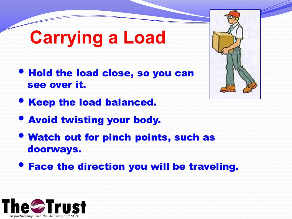 Hold the load close, so you can see over it. Keep the load balanced.