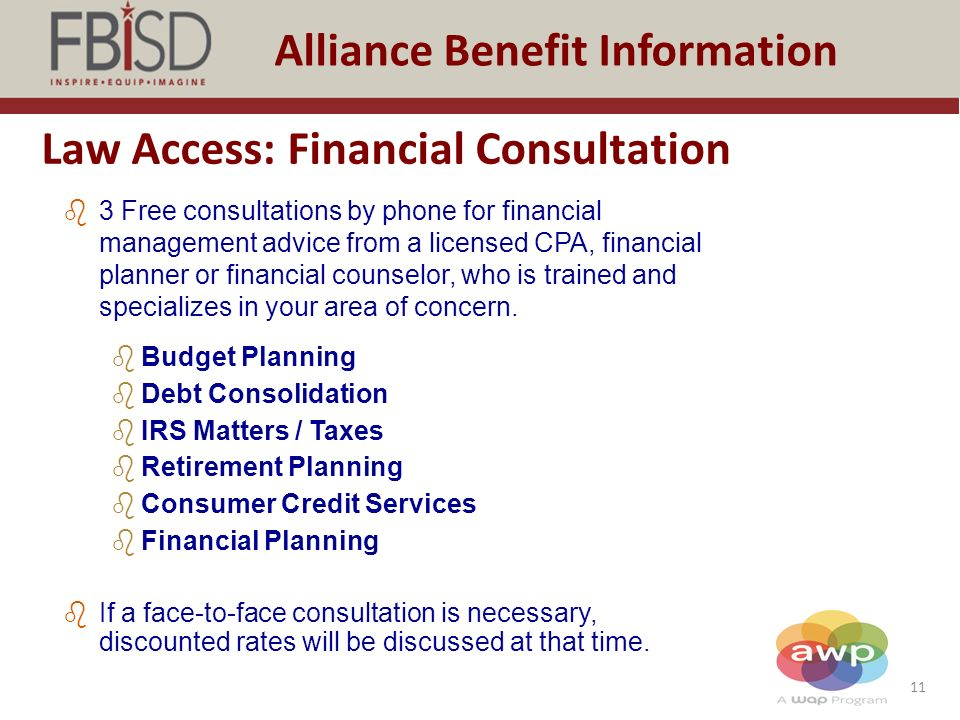 11 Alliance Benefit Information Law Access: Financial Consultation b3 Free consultations by phone for financial management advice from a licensed CPA, financial planner or financial counselor, who is trained and specializes in your area of concern.
