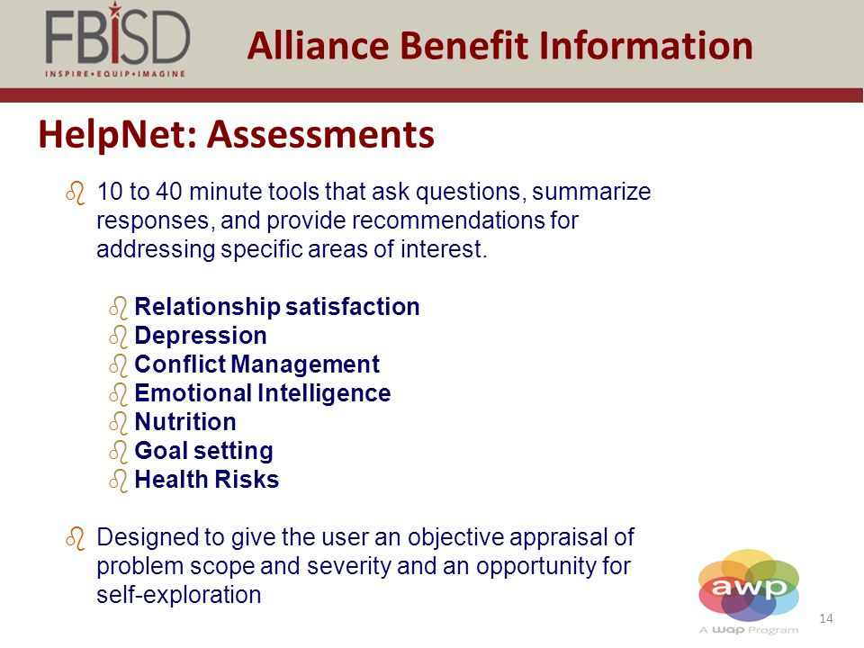14 Alliance Benefit Information HelpNet: Assessments b10 to 40 minute tools that ask questions, summarize responses, and provide recommendations for addressing specific areas of interest.