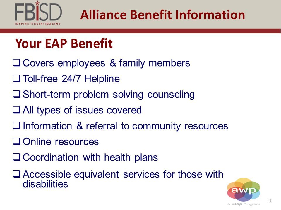 3 Alliance Benefit Information Your EAP Benefit  Covers employees & family members  Toll-free 24/7 Helpline  Short-term problem solving counseling  All types of issues covered  Information & referral to community resources  Online resources  Coordination with health plans  Accessible equivalent services for those with disabilities