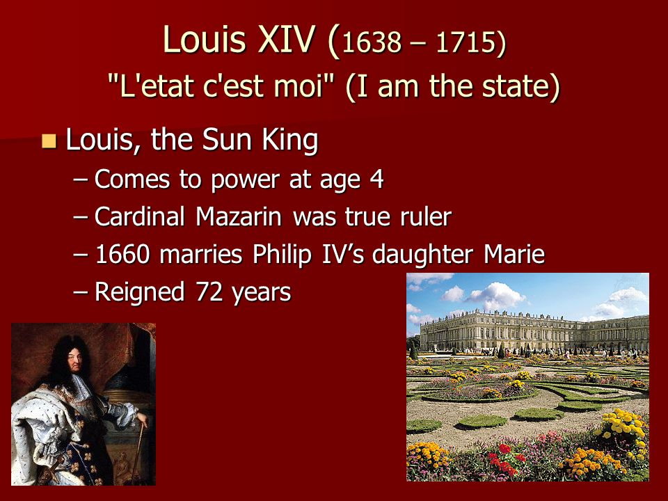 Louis XIV ( 1638 – 1715) L etat c est moi (I am the state) Louis, the Sun King Louis, the Sun King –Comes to power at age 4 –Cardinal Mazarin was true ruler –1660 marries Philip IV's daughter Marie –Reigned 72 years