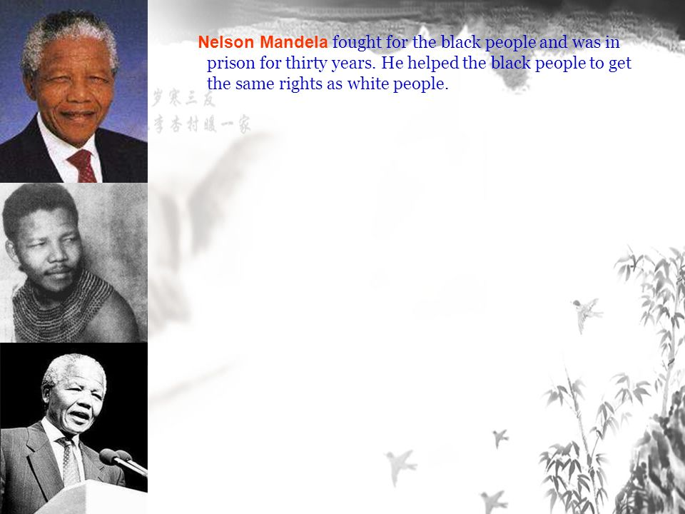 Nelson Mandela fought for the black people and was in prison for thirty years.