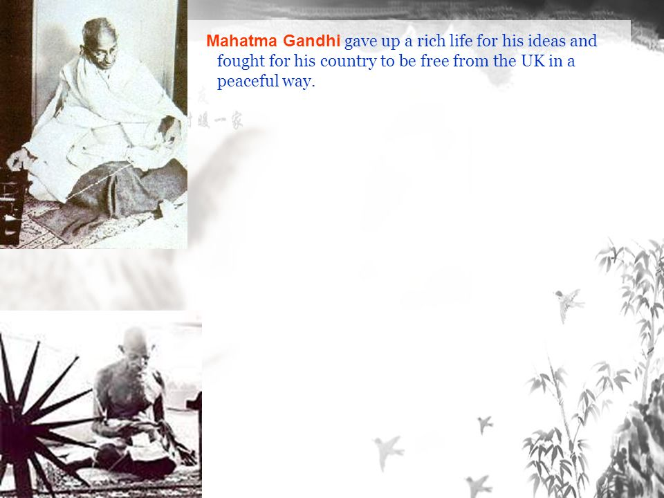 Mahatma Gandhi gave up a rich life for his ideas and fought for his country to be free from the UK in a peaceful way.