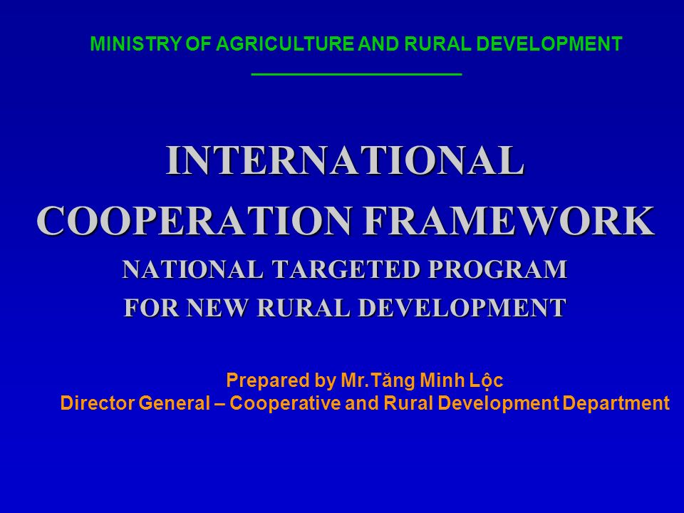 INTERNATIONAL COOPERATION FRAMEWORK NATIONAL TARGETED PROGRAM FOR NEW RURAL DEVELOPMENT MINISTRY OF AGRICULTURE AND RURAL DEVELOPMENT Prepared by Mr.Tăng Minh Lộc Director General – Cooperative and Rural Development Department