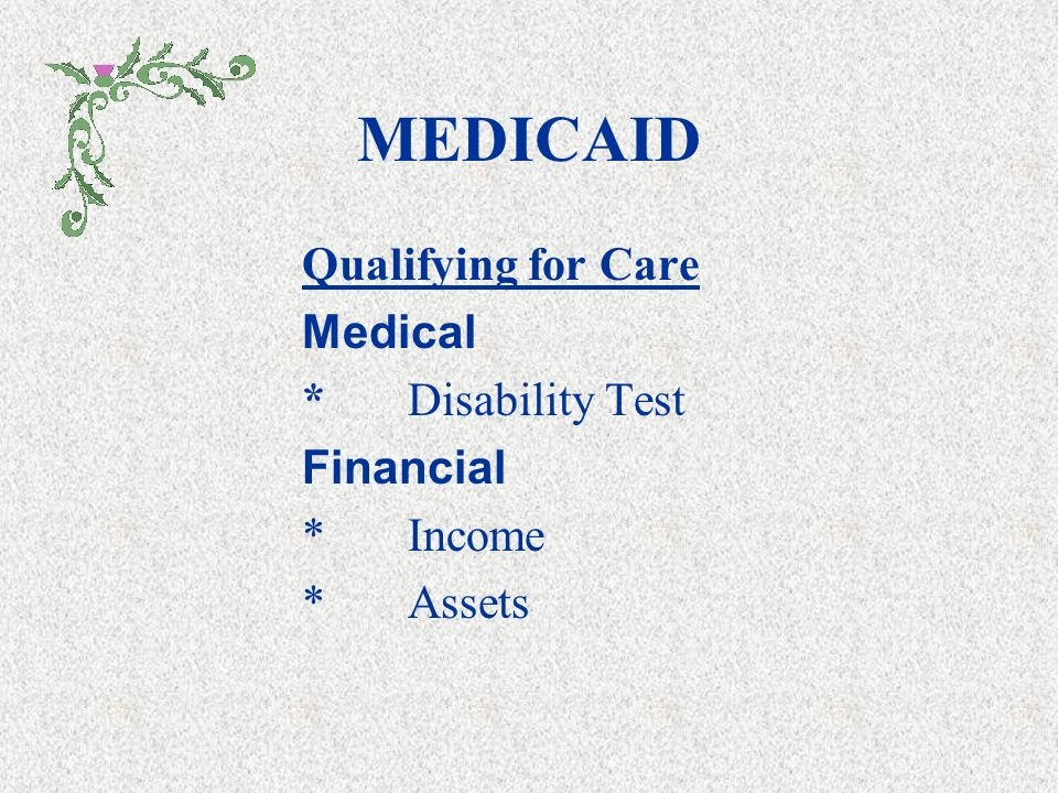 MEDICAID Joint State and Federal Program Pays Health Care once Criteria Has been Met Single:$2,000 Married $109,560 Covers All Levels of Long Term Care Specific provisions vary from state to state *maximum