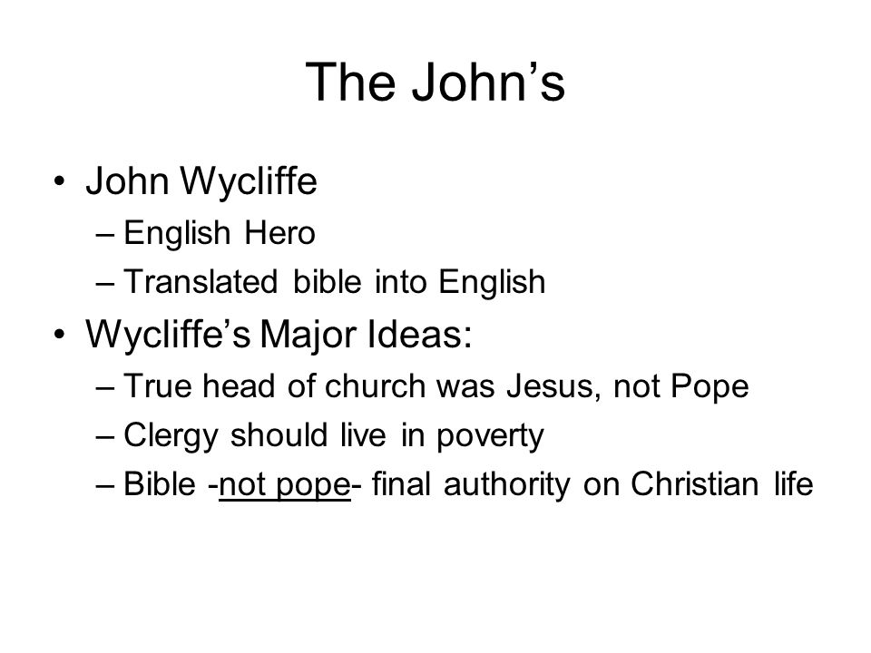 The John's John Wycliffe –English Hero –Translated bible into English Wycliffe's Major Ideas: –True head of church was Jesus, not Pope –Clergy should live in poverty –Bible -not pope- final authority on Christian life