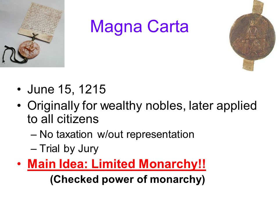 Magna Carta June 15, 1215 Originally for wealthy nobles, later applied to all citizens –No taxation w/out representation –Trial by Jury Main Idea: Limited Monarchy!.