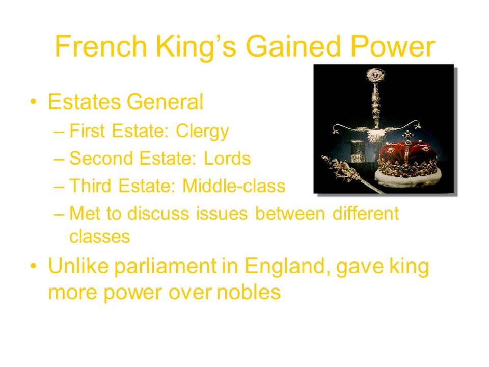 French King's Gained Power Estates General –First Estate: Clergy –Second Estate: Lords –Third Estate: Middle-class –Met to discuss issues between different classes Unlike parliament in England, gave king more power over nobles