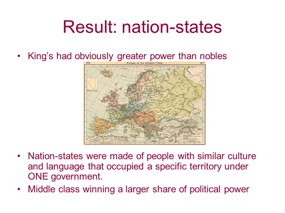 Result: nation-states King's had obviously greater power than nobles Nation-states were made of people with similar culture and language that occupied a specific territory under ONE government.