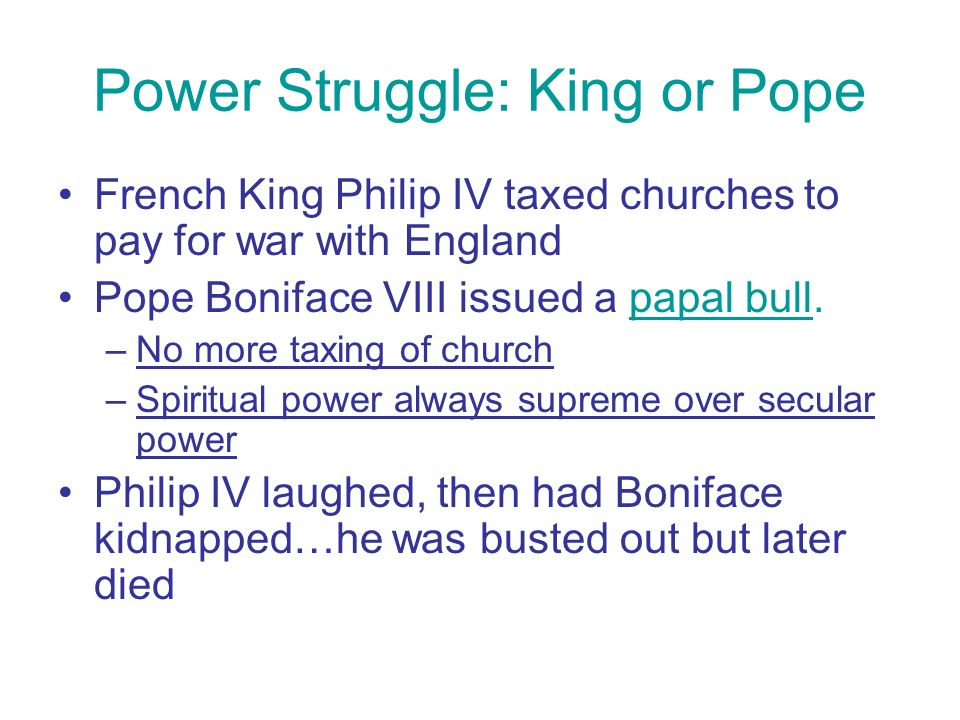 Power Struggle: King or Pope French King Philip IV taxed churches to pay for war with England Pope Boniface VIII issued a papal bull.