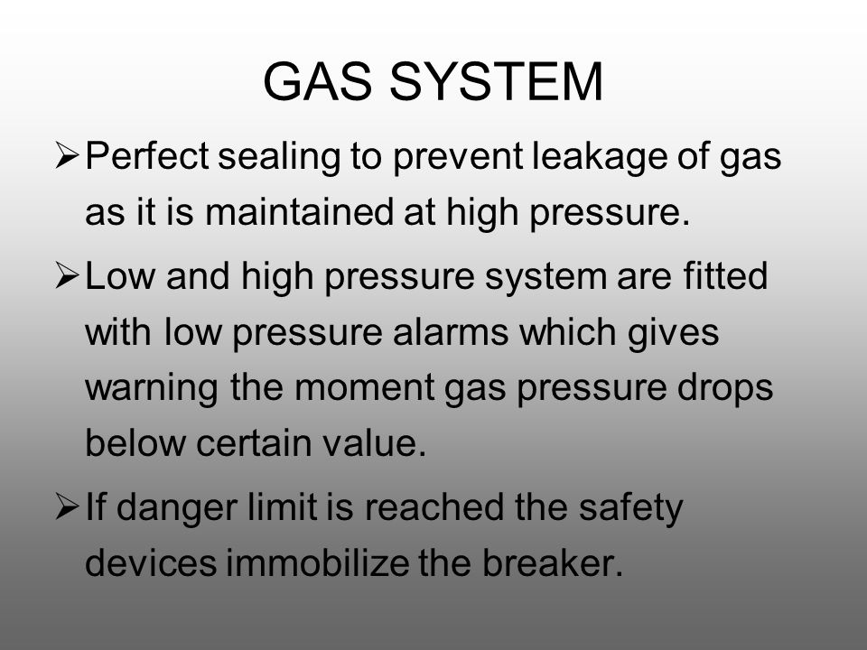 GAS SYSTEM  Perfect sealing to prevent leakage of gas as it is maintained at high pressure.