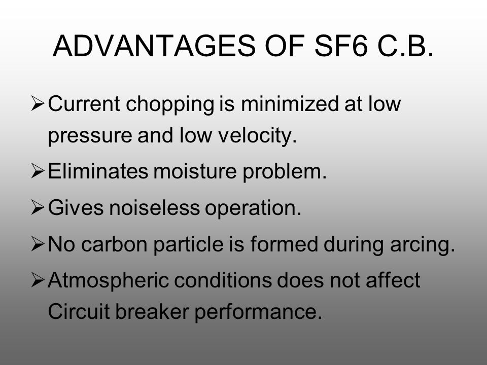 ADVANTAGES OF SF6 C.B.  Current chopping is minimized at low pressure and low velocity.