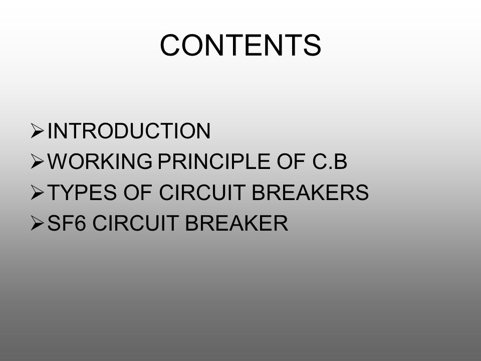 CONTENTS  INTRODUCTION  WORKING PRINCIPLE OF C.B  TYPES OF CIRCUIT BREAKERS  SF6 CIRCUIT BREAKER