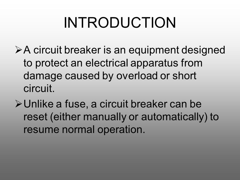 INTRODUCTION  A circuit breaker is an equipment designed to protect an electrical apparatus from damage caused by overload or short circuit.