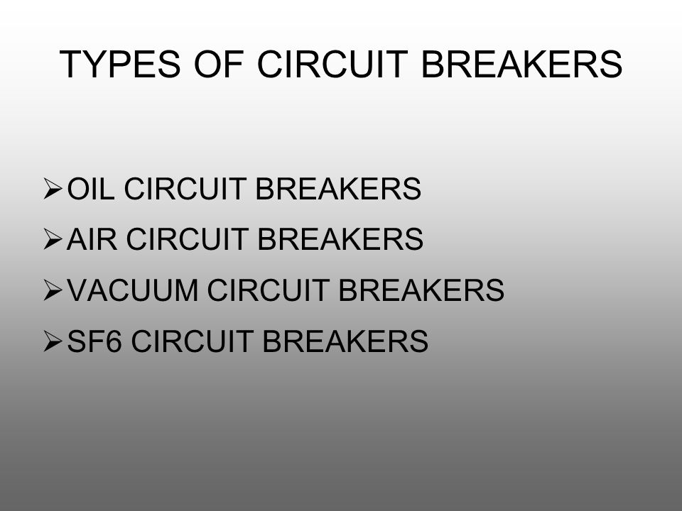 TYPES OF CIRCUIT BREAKERS  OIL CIRCUIT BREAKERS  AIR CIRCUIT BREAKERS  VACUUM CIRCUIT BREAKERS  SF6 CIRCUIT BREAKERS