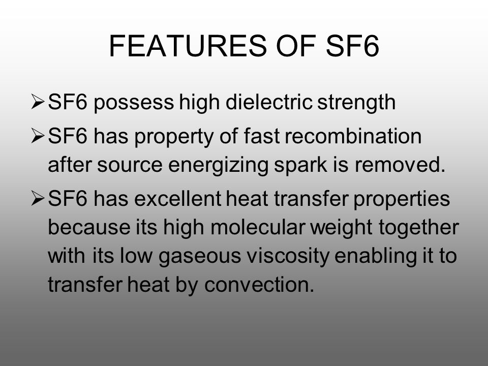 FEATURES OF SF6  SF6 possess high dielectric strength  SF6 has property of fast recombination after source energizing spark is removed.