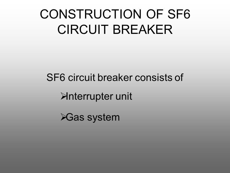 CONSTRUCTION OF SF6 CIRCUIT BREAKER SF6 circuit breaker consists of  Interrupter unit  Gas system