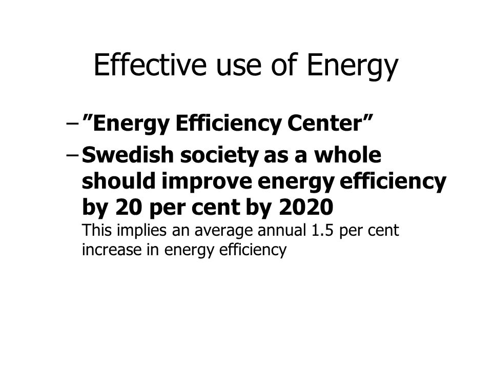 Effective use of Energy – Energy Efficiency Center –Swedish society as a whole should improve energy efficiency by 20 per cent by 2020 This implies an average annual 1.5 per cent increase in energy efficiency