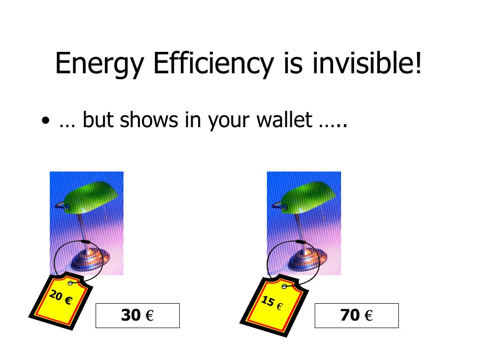 Energy Efficiency is invisible! … but shows in your wallet ….. 15 € 20 € 30 € 70 €