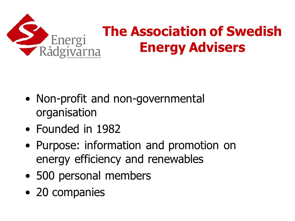 The Association of Swedish Energy Advisers Non-profit and non-governmental organisation Founded in 1982 Purpose: information and promotion on energy efficiency and renewables 500 personal members 20 companies