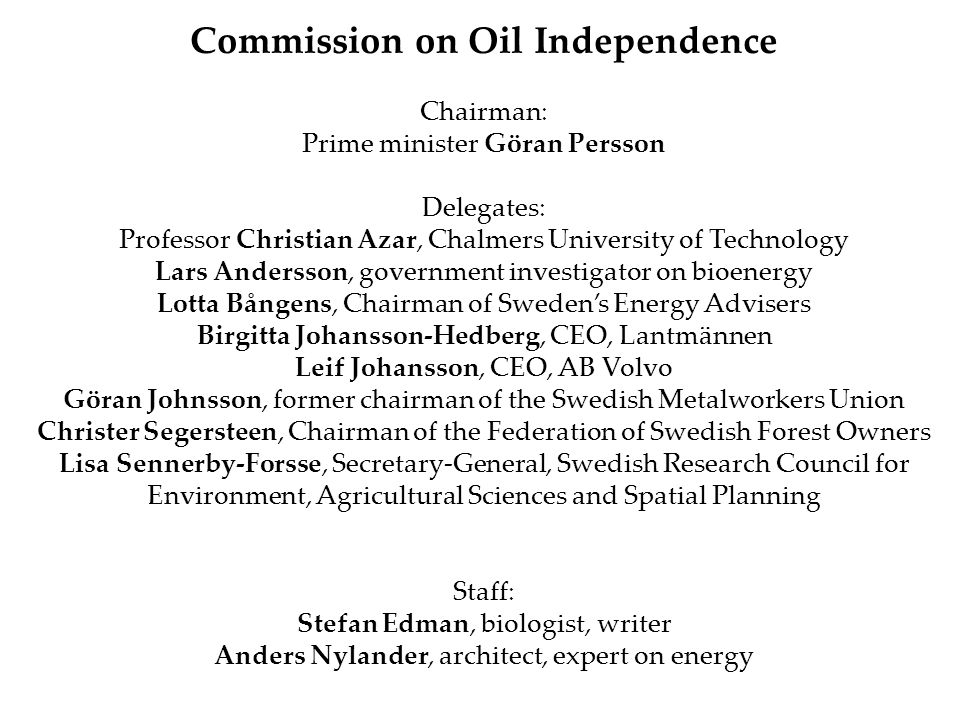 Commission on Oil Independence Chairman: Prime minister Göran Persson Delegates: Professor Christian Azar, Chalmers University of Technology Lars Andersson, government investigator on bioenergy Lotta Bångens, Chairman of Sweden's Energy Advisers Birgitta Johansson-Hedberg, CEO, Lantmännen Leif Johansson, CEO, AB Volvo Göran Johnsson, former chairman of the Swedish Metalworkers Union Christer Segersteen, Chairman of the Federation of Swedish Forest Owners Lisa Sennerby-Forsse, Secretary-General, Swedish Research Council for Environment, Agricultural Sciences and Spatial Planning Staff: Stefan Edman, biologist, writer Anders Nylander, architect, expert on energy