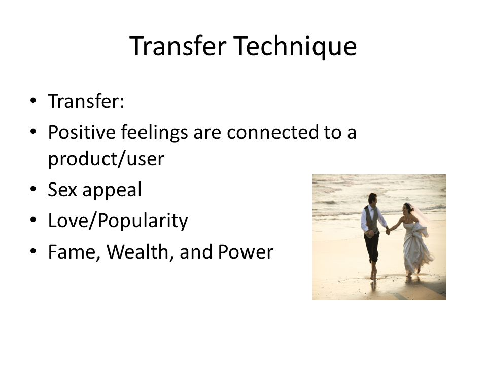 Transfer Technique Transfer: Positive feelings are connected to a product/user Sex appeal Love/Popularity Fame, Wealth, and Power