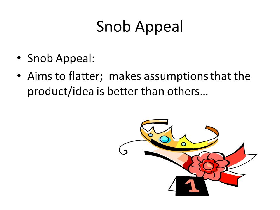 Snob Appeal Snob Appeal: Aims to flatter; makes assumptions that the product/idea is better than others…