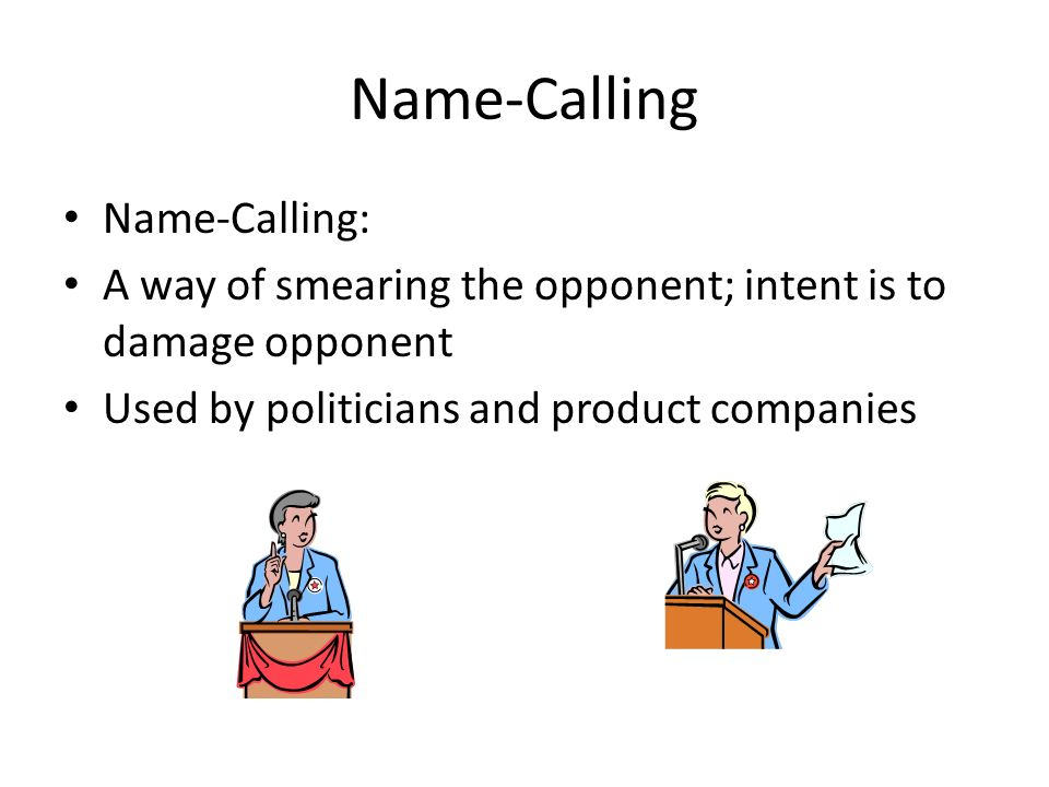 Name-Calling Name-Calling: A way of smearing the opponent; intent is to damage opponent Used by politicians and product companies